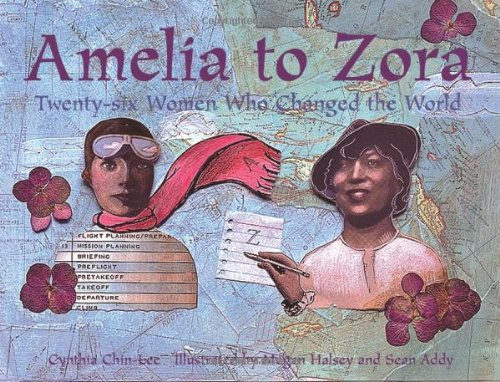 Amelia to Zora: Twenty-six Women Who Changed the World by Cynthia Chin-Lee and Megan Halsey ages 8-12