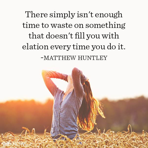 Matthew Huntley quote: There simply isn't enough time to waste on something that doesn't fill you with elation every time you do it.