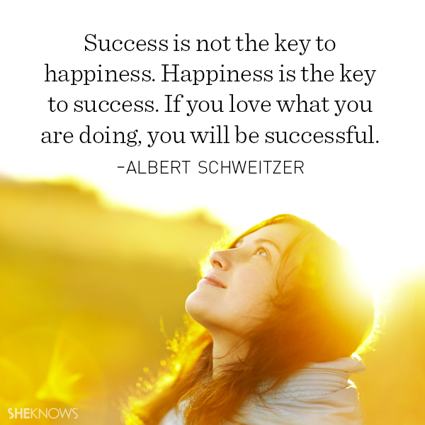 Albert Schweitzer quote: Success is not the key to happiness. Happiness is the key to success. If you love what you are doing, you will be successful.