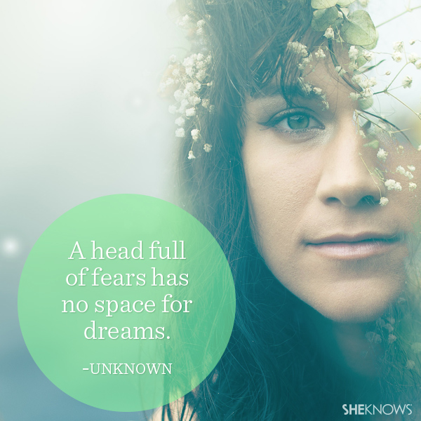 quote: A head full of fears has no space for dreams.