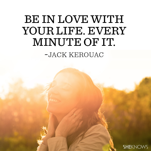 Jack Kerouac quote: Be in love with your life. Every minute of it.