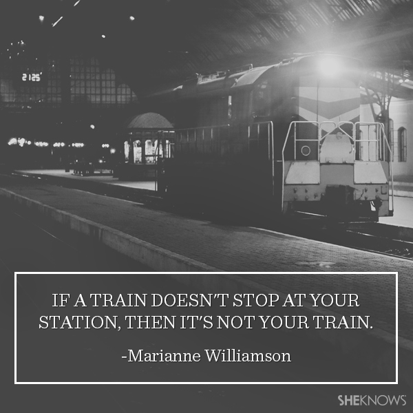 Marianne Williamson quote: If a train doesn't stop at your station, then it's not your train.