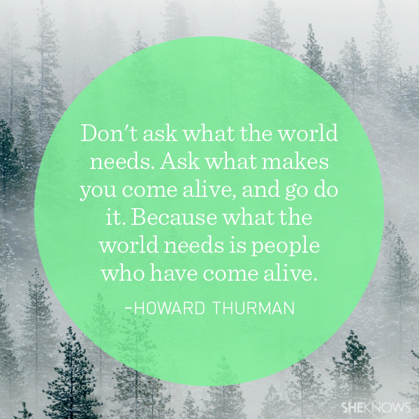 Howard Thurman quote: Don't ask what the world needs. Ask what makes you come alive, and go do it. Because what the world needs is people who have come alive.