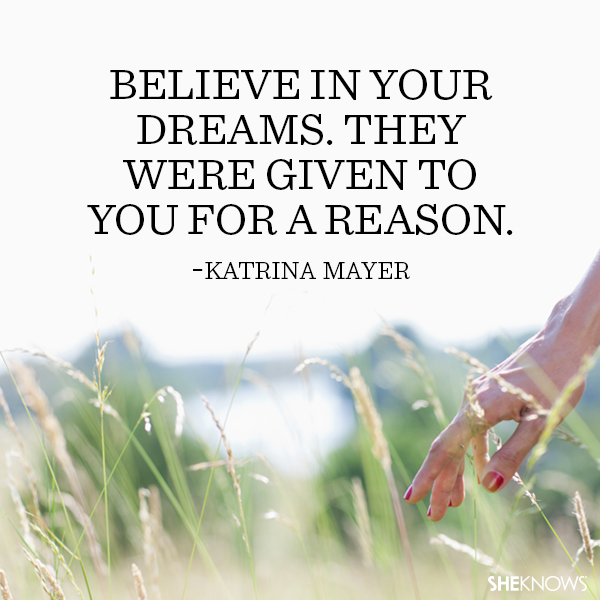 Katrina Mayer quote: Believe in your dreams. They were given to you for a reason.