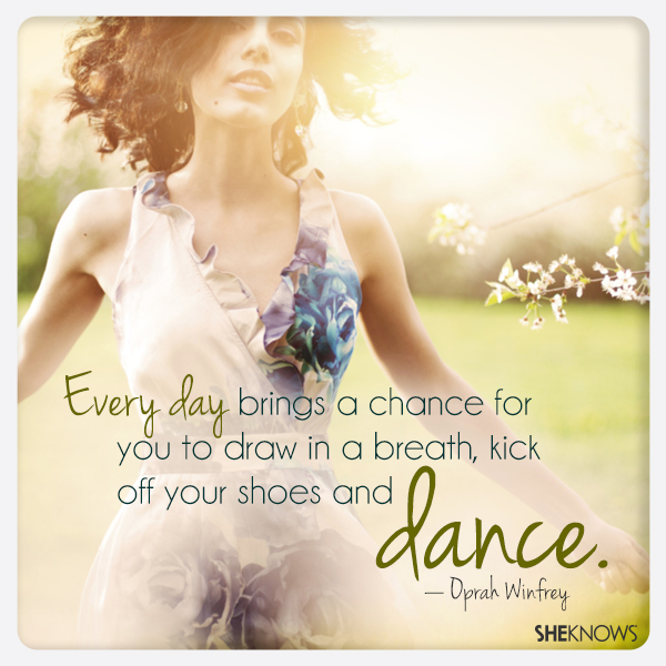 Every day brings a chance for you to draw in a breath, kick off your shoes and dance