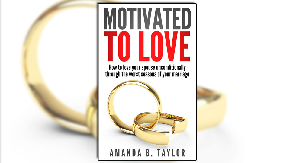Motivated to Love: How to Love Your Spouse Unconditionally Through the Worst Seasons of Your Marriage