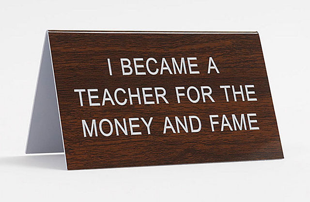 """Funny desk sign that reads, """"I became a teacher for the money and fame."""""""