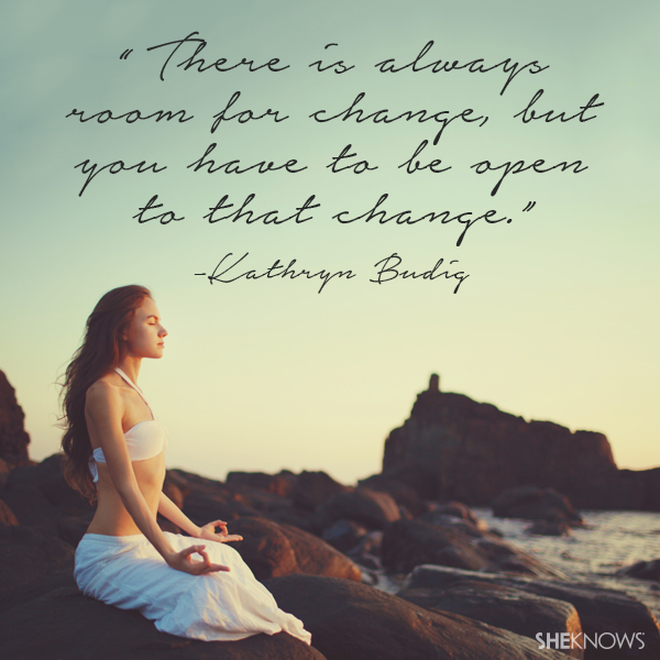 There is always room for change, but you have to be open to that change. — Kathryn Budig