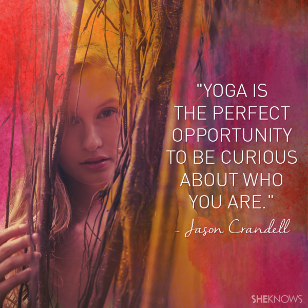 Yoga is the perfect opportunity to be curious about who you are. — Jason Crandell
