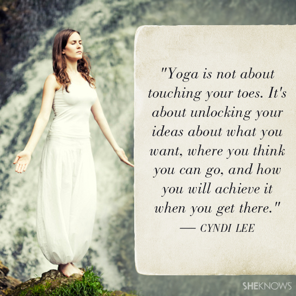 Yoga is not about touching your toes. It's about unlocking your ideas about what you want, where you think you can go, and how you will achieve it when you get there. — Cyndi Lee