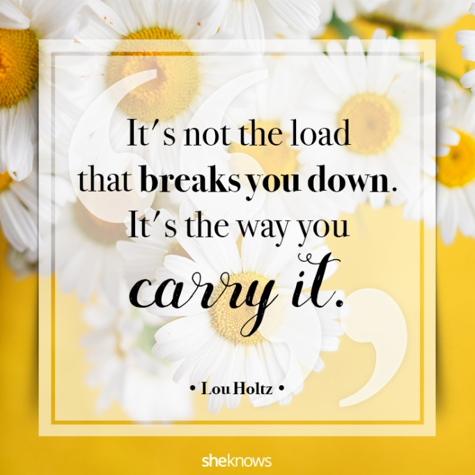 """""""It's not the load that breaks you down. It's the way you carry it."""" Lou Holtz"""
