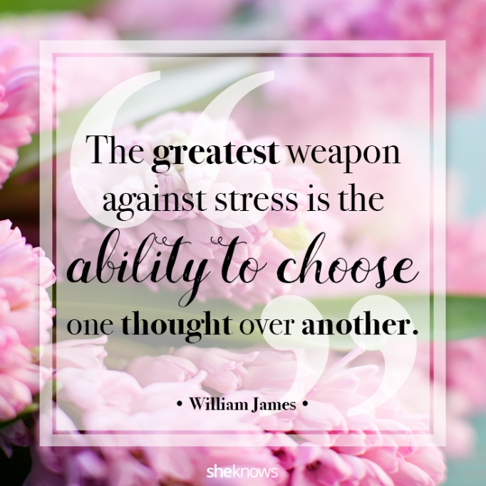 """""""The greatest weapon against stress is the ability to choose one thought over another."""" William James"""