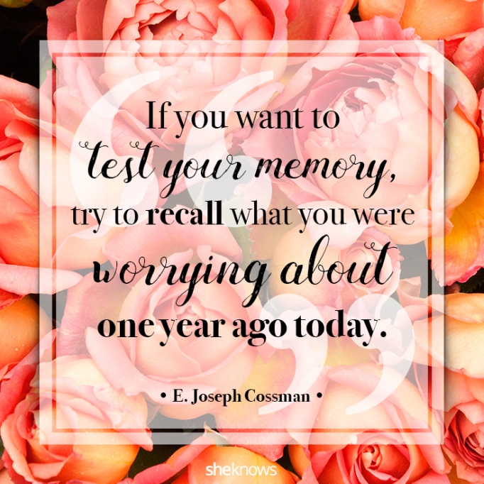 """""""If you want to test your memory, try to recall what you were worrying about one year ago today."""" E. Joseph Cossman"""