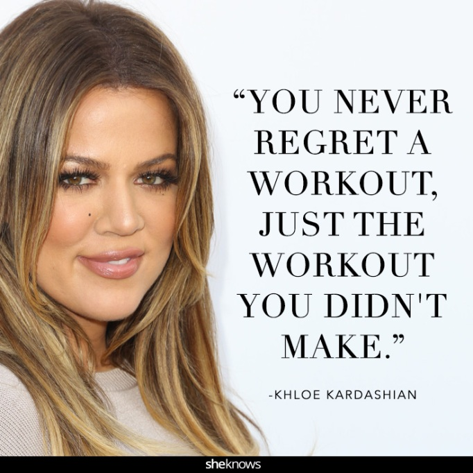 """""""You never regret a workout, just the workout you didn't make."""" Khloé Kardashian"""