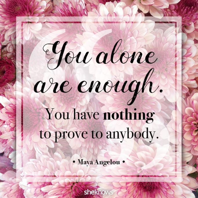 """""""You alone are enough. You have nothing to prove to anybody."""" Maya Angelou"""