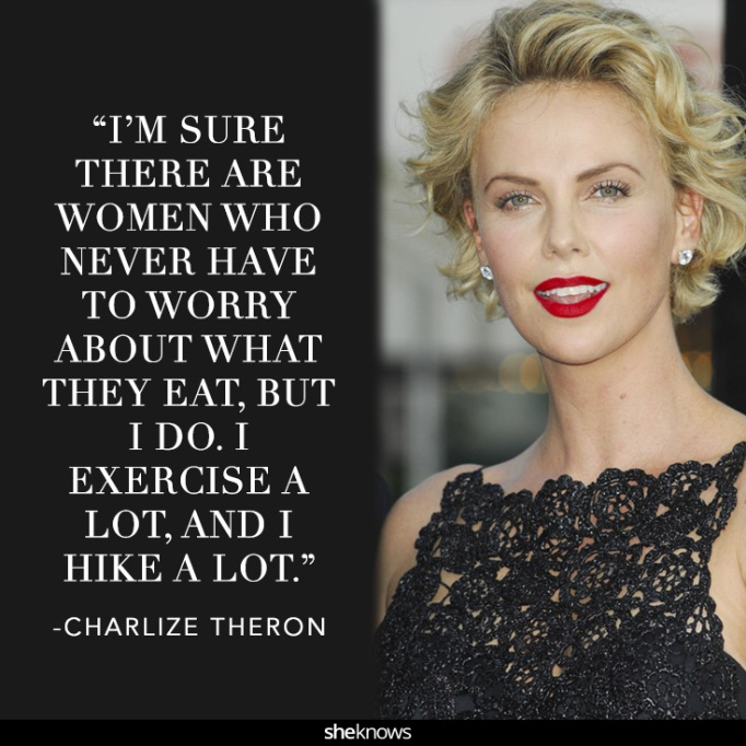 """""""I'm sure there are women who never have to worry about what they eat, but I do. I exercise a lot, and I hike a lot."""" Charlize Theron"""