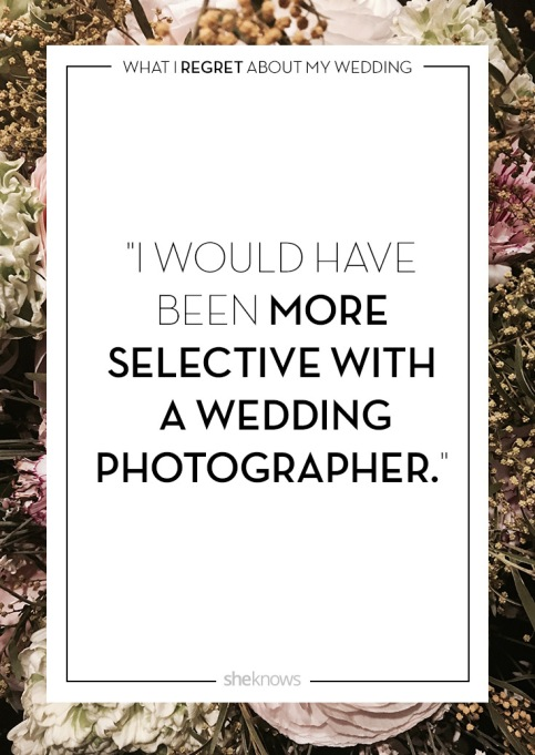 Wedding day regrets quote: A better photographer