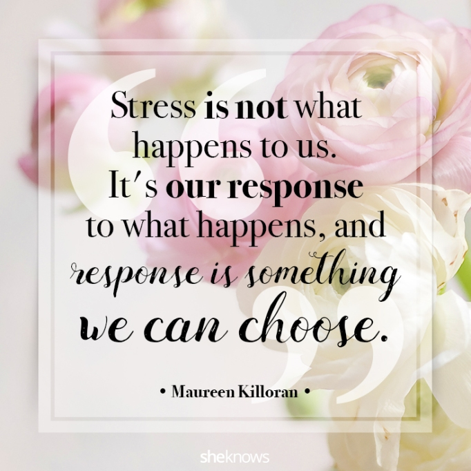 """""""Stress is not what happens to us. It's our response to what happens, and response is something we can choose."""" Maureen Killoran"""