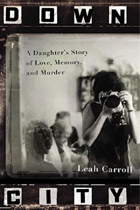 Down City: A Daughter's Story of Love, Memory, and Murder by Leah Carroll