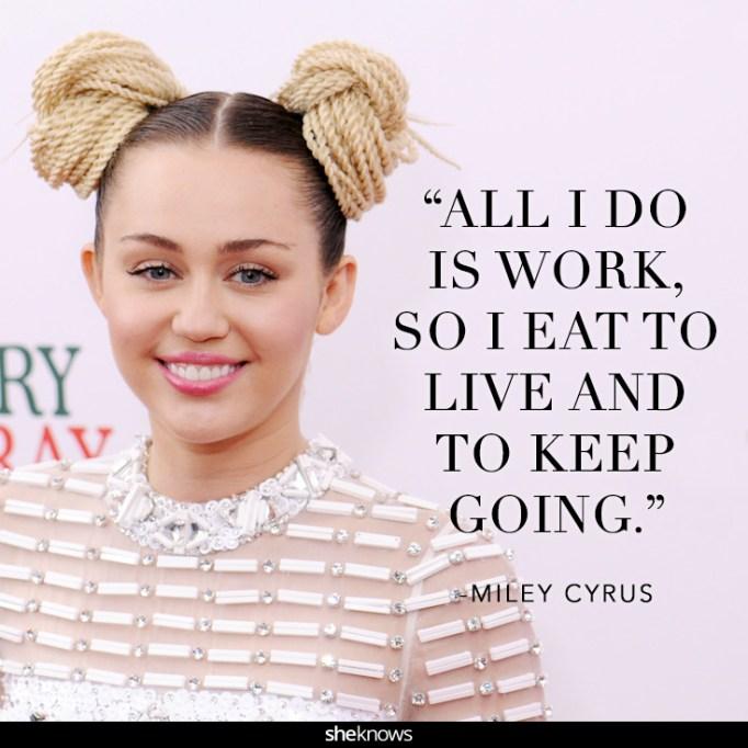 """""""All I do is work, so I eat to live and to keep going."""" Miley Cyrus"""