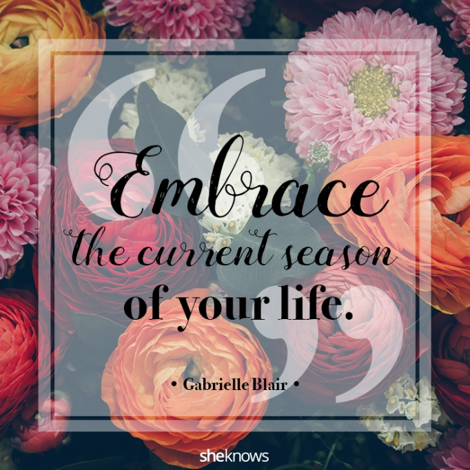 """""""Embrace the current season of your life."""" Gabrielle Blair"""