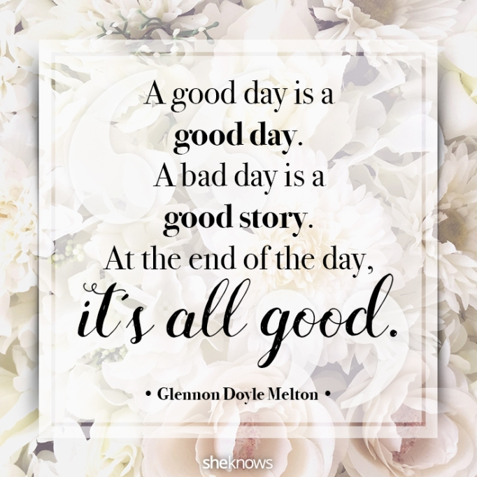 """""""A good day is a good day. A bad day is a good story. At the end of the day, it's all good."""" Glennon Doyle Melton"""