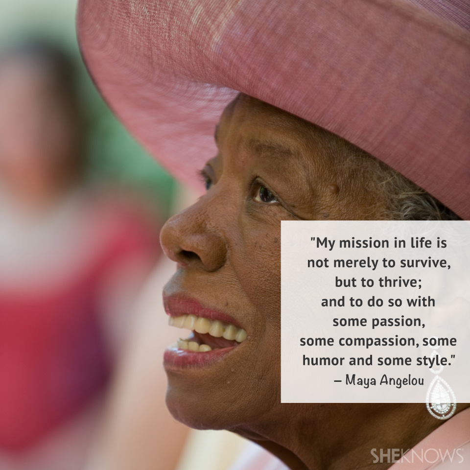 My mission in life is not merely to survive, but to thrive; and to do so with some passion, some compassion, some humor and some style