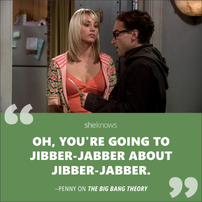 """""""Oh you're going to jibber jabber about jibber jabber."""""""