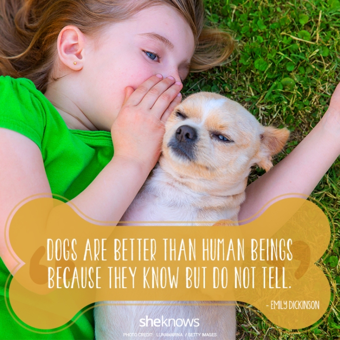 """""""Dogs are better than human beings because they know but do not tell."""" —Emily Dickinson"""