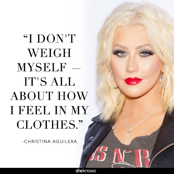 """""""I don't weigh myself — it's all about how I feel in my clothes."""" Christina Aguilera"""