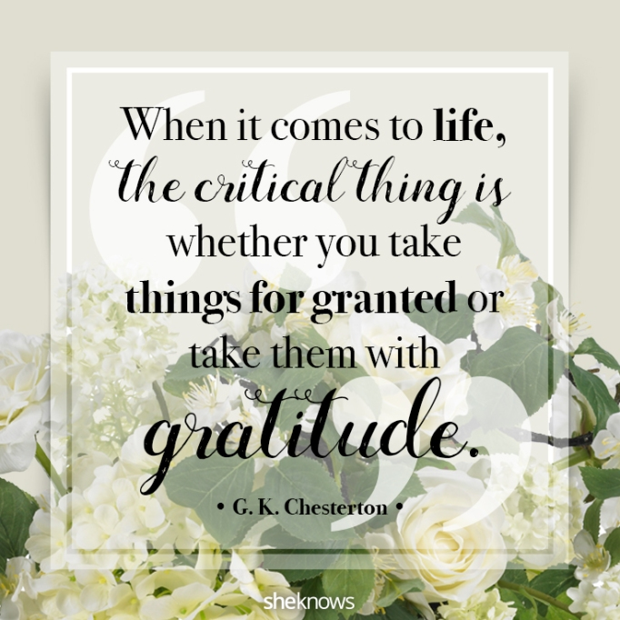"""""""When it comes to life, the critical thing is whether you take things for granted or take them with gratitude."""" G. K. Chesterton"""