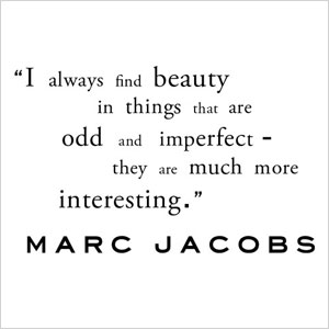 """I always find beauty in things that are odd & imperfect they are much more interesting"" 
