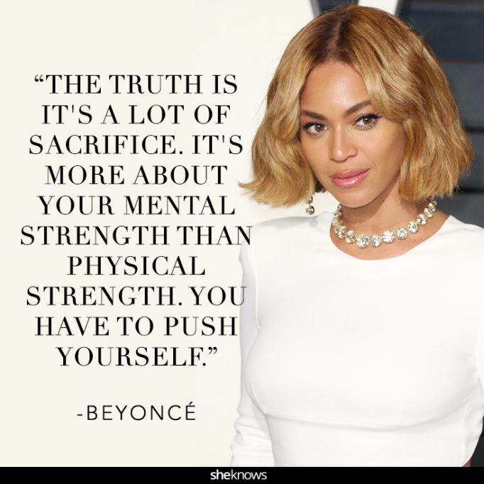 """""""The truth is it's a lot of sacrifice. It's more about your mental strength than physical strength. You have to push yourself."""" Beyonce"""