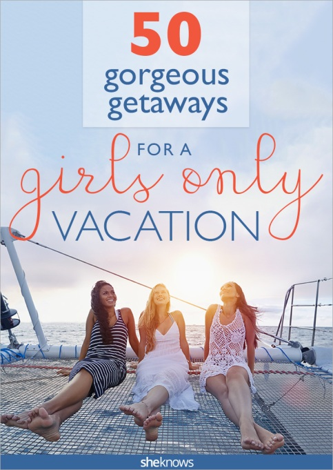 50 Gorgeous Get-a-Ways for a Girls Only Vacation