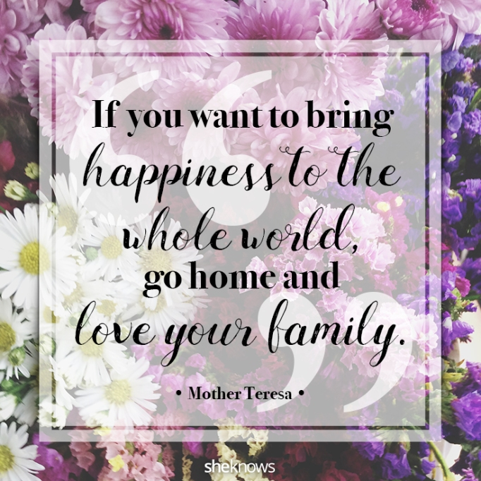 """""""If you want to bring happiness to the whole world, go home and love your family."""" Mother Teresa"""