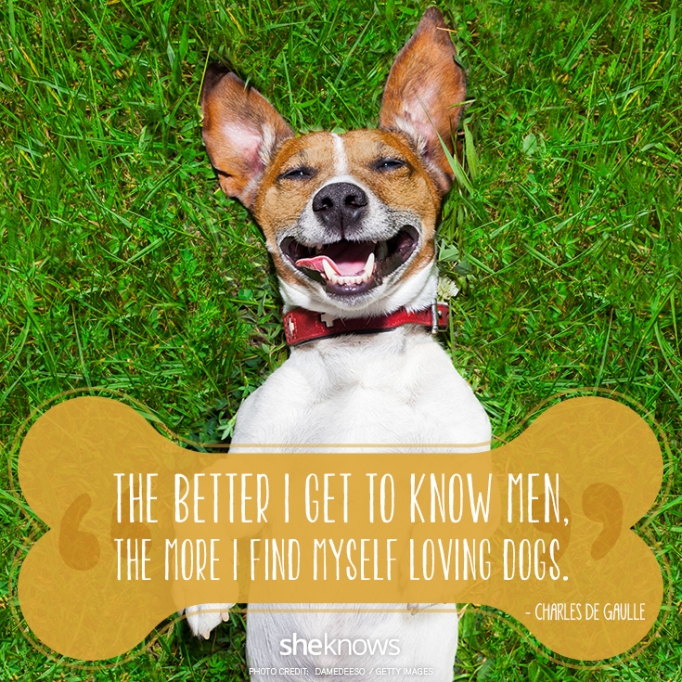 """""""The better I get to know men, the more I find myself loving dogs.""""? —Charles de Gaulle"""