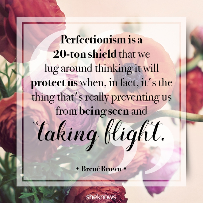 """""""Perfectionism is a 20-ton shield that we lug around thinking it will protect us when, in fact, it's the thing that's really preventing us from being seen and taking flight."""" Brené Brown"""
