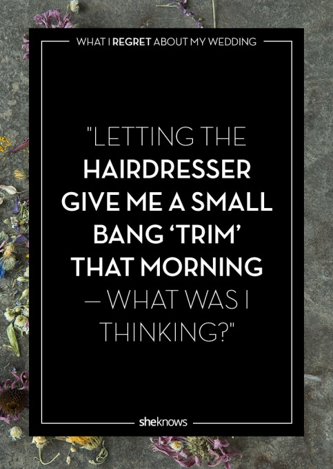 Wedding day regrets quote: Trimming my hair day-of