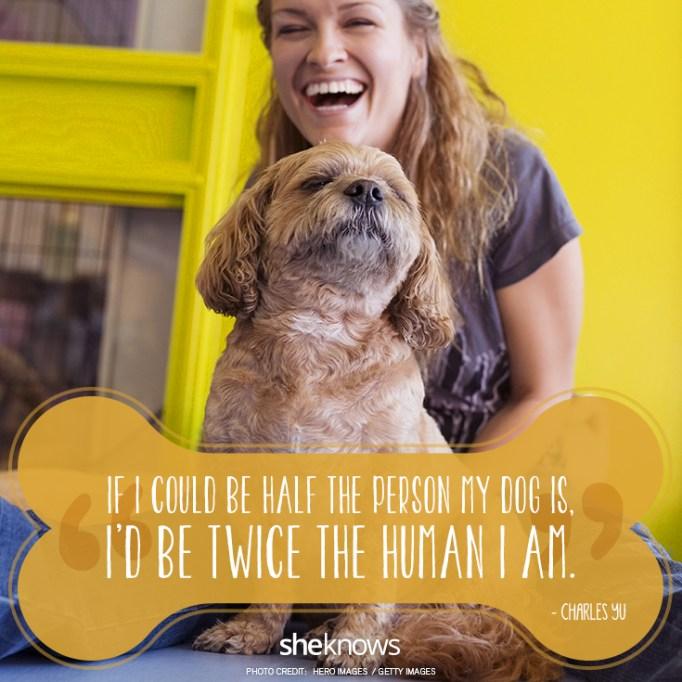 """If I could be half the person my dog is, I'd be twice the human I am."" —Charles Yu"