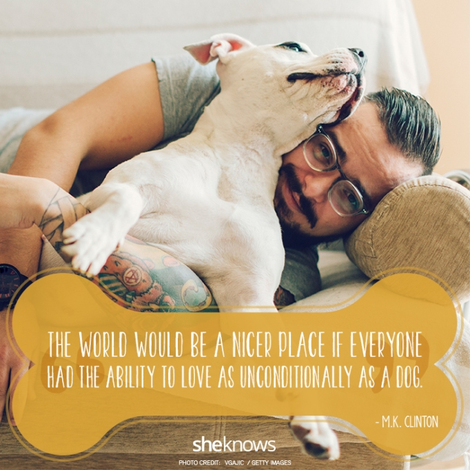 """""""The world would be a nicer place if everyone had the ability to love as unconditionally as a dog.""""? ?M.K. Clinton"""