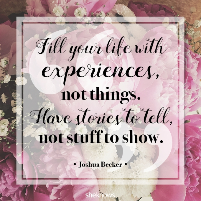 """""""Fill your life with experiences, not things. Have stories to tell, not stuff to show."""" Joshua Becker"""
