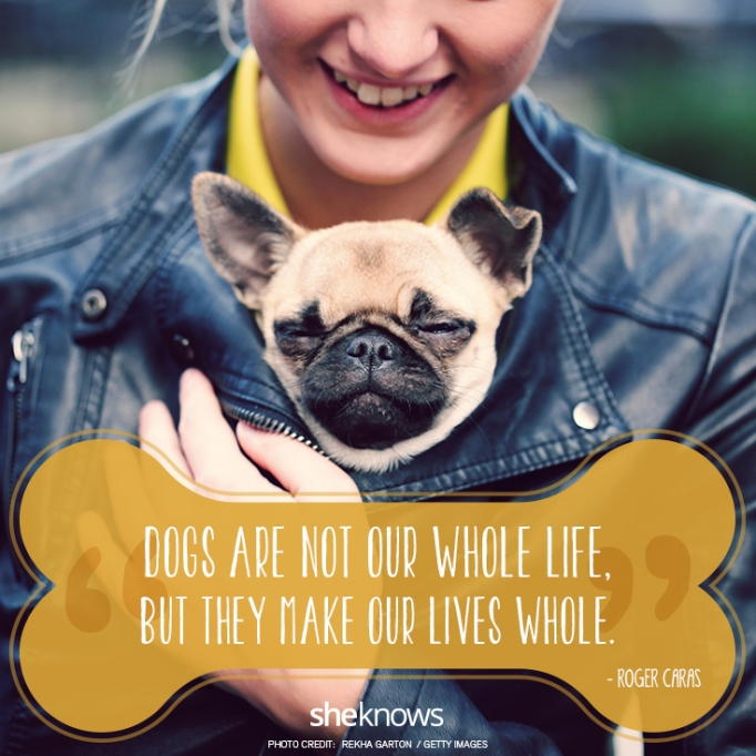 """""""Dogs are not our whole life, but they make our lives whole.""""? —Roger Caras"""