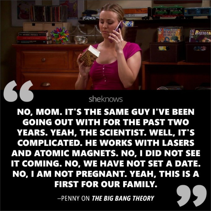 """""""No, mom. It's the same guy I've been going out with for the past two years. Yeah, the scientist. Well, it's complicated. He works with lasers and atomic magnets. No, I did not see it coming. No, we have not set a date. No, I am not pregnant. Yeah, this i"""