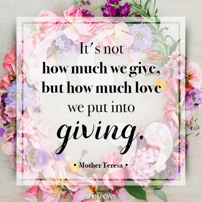"""""""It's not how much we give, but how much love we put into giving."""" Mother Teresa"""