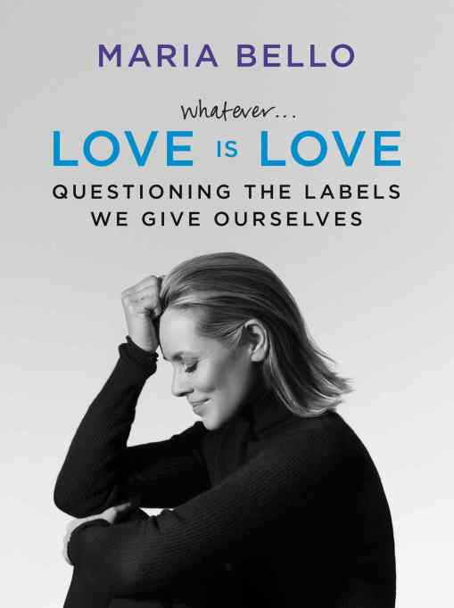 Whatever…Love Is Love: Questioning the Labels We Give Ourselves by Maria Bello
