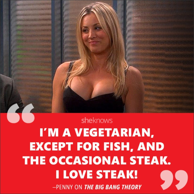 """""""I'm a vegetarian, except for fish, and the occasional steak. I LOVE steak!"""""""