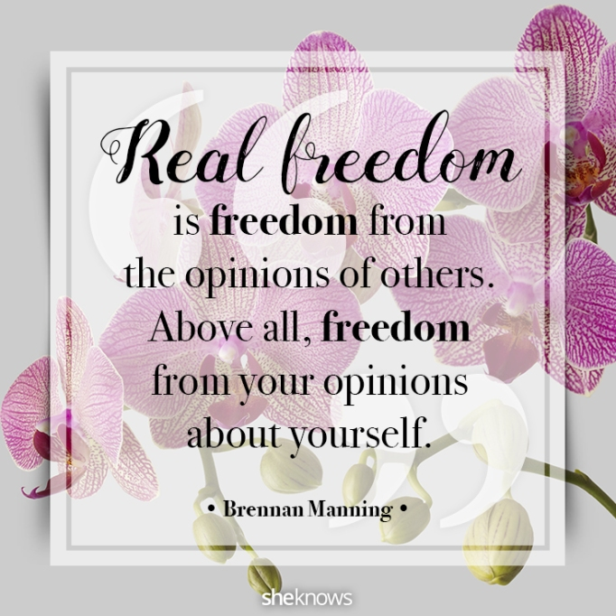 """""""Real freedom is freedom from the opinions of others. Above all, freedom from your opinions about yourself."""" Brennan Manning"""