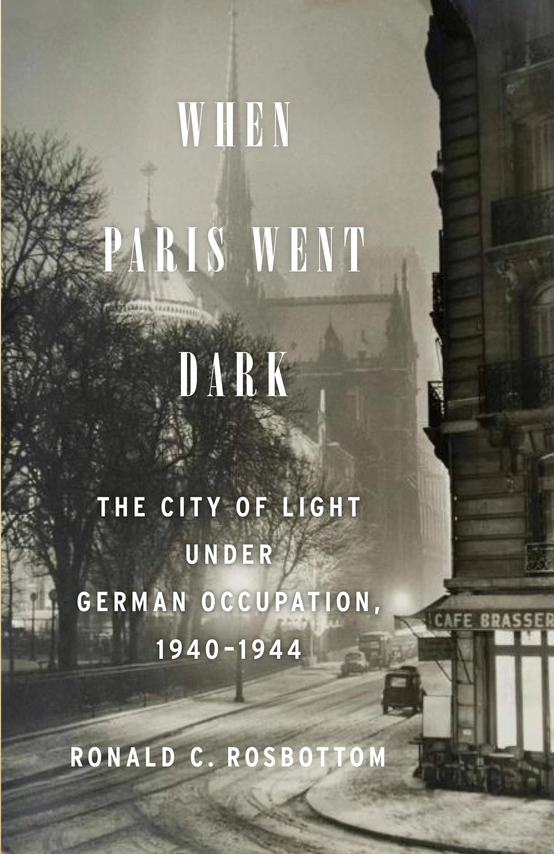 When Paris Went Dark: The City of Light Under German Occupation, 1940-1944, by Ronald C. Rosbottom