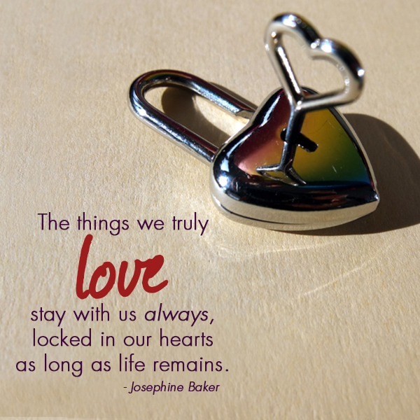 """The things we truly love stay with us always, locked in our hearts as long as life remains."""