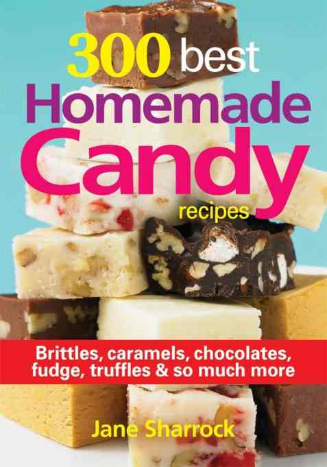 '300 Best Homemade Candy Recipes: Brittles, Caramels, Chocolate, Fudge, Truffles and So Much More' by Jane Sharrock